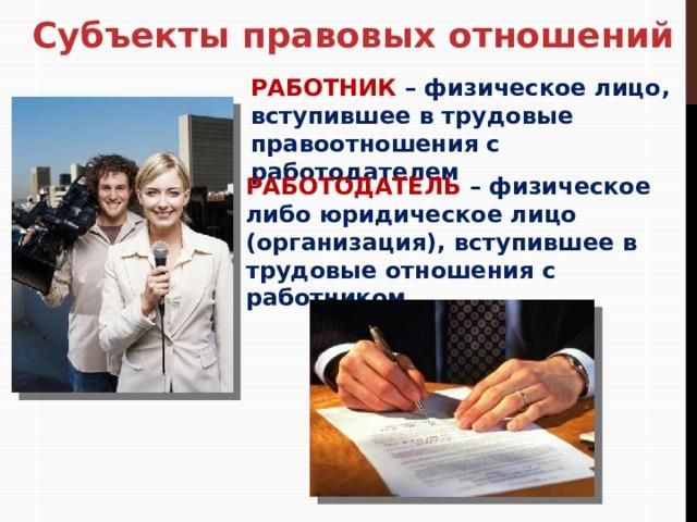 Субъекты правовых отношений РАБОТНИК – физическое лицо, вступившее в трудовые правоотношения с работодателем РАБОТОДАТЕЛЬ – физическое либо юридическое лицо (организация), вступившее в трудовые отношения с работником