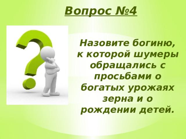 Вопрос №4 Назовите богиню, к которой шумеры обращались с просьбами о богатых урожаях зерна и о рождении детей.