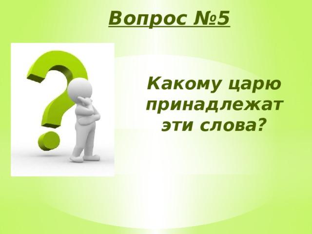 Вопрос №5 Какому царю принадлежат эти слова?