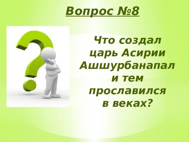 Вопрос №8 Что создал царь Асирии Ашшурбанапал и тем прославился в веках?
