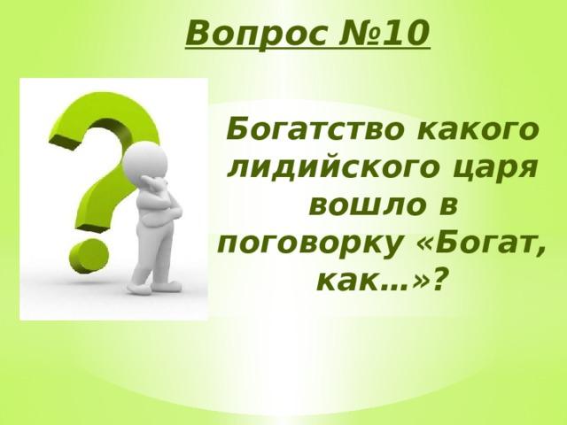 Вопрос №10 Богатство какого лидийского царя вошло в поговорку «Богат, как…»?