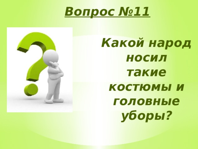 Вопрос №11 Какой народ носил такие костюмы и головные уборы?