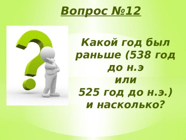 Вопрос №12 Какой год был раньше (538 год до н.э или 525 год до н.э.) и насколько?