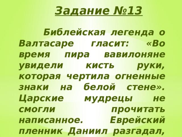 Задание №13  Библейская легенда о Валтасаре гласит: «Во время пира вавилоняне увидели кисть руки, которая чертила огненные знаки на белой стене». Царские мудрецы не смогли прочитать написанное. Еврейский пленник Даниил разгадал, что начертано здесь «мене, текел, упарсин».