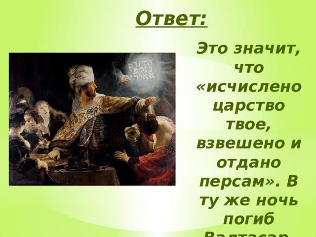 Ответ: Это значит, что «исчислено царство твое, взвешено и отдано персам». В ту же ночь погиб Валтасар, царевич вавилонский.