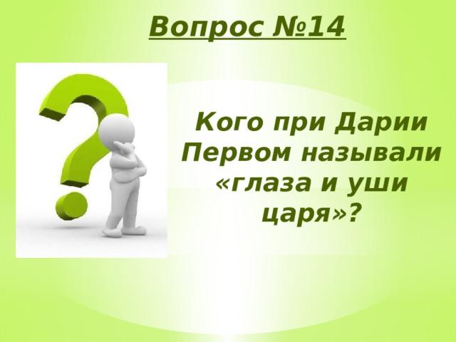 Вопрос №14 Кого при Дарии Первом называли «глаза и уши царя»?