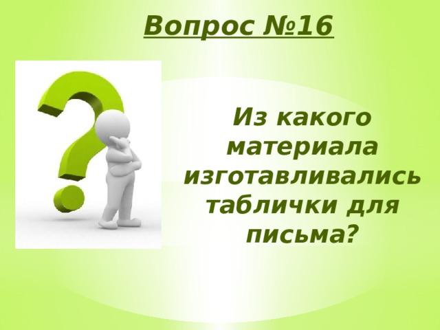 Вопрос №16 Из какого материала изготавливались таблички для письма?