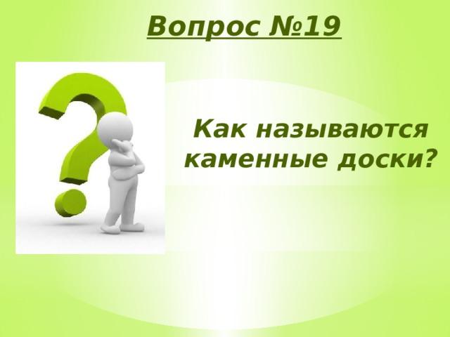 Вопрос №19 Как называются каменные доски?