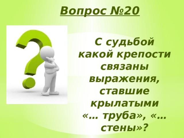 Вопрос №20 С судьбой какой крепости связаны выражения, ставшие крылатыми «… труба», «… стены»?