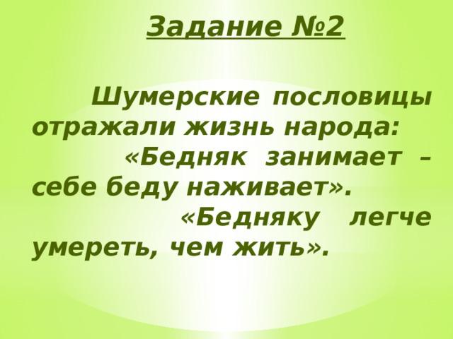 Задание №2  Шумерские пословицы отражали жизнь народа:  «Бедняк занимает – себе беду наживает».  «Бедняку легче умереть, чем жить».