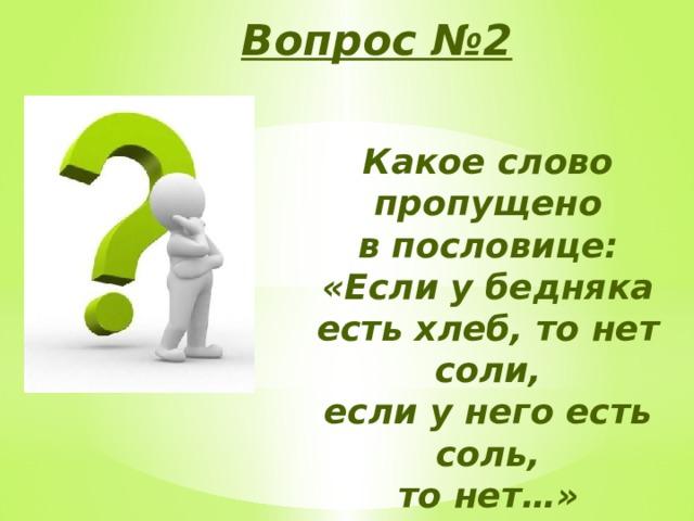 Вопрос №2 Какое слово пропущено в пословице: «Если у бедняка есть хлеб, то нет соли, если у него есть соль, то нет…»