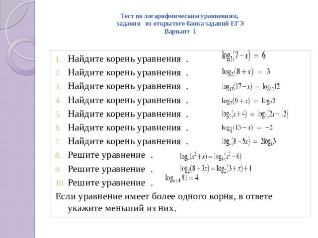 Тест по логарифмическим уравнениям,  задания из открытого банка заданий ЕГЭ  Вариант 1   Найдите корень уравнения . Найдите корень уравнения . Найдите корень уравнения . Найдите корень уравнения . Найдите корень уравнения . Найдите корень уравнения . Найдите корень уравнения . Решите уравнение . Решите уравнение . Решите уравнение . Если уравнение имеет более одного корня, в ответе укажите меньший из них.