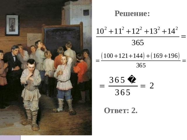 Решение: Ответ: 2. Картина «Устный счет», худ. Н.П. Богданов-Бельский