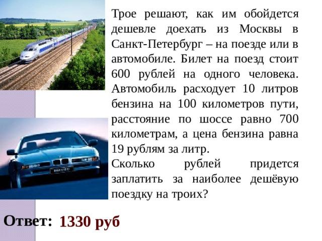 Трое решают, как им обойдется дешевле доехать из Москвы в Санкт-Петербург – на поезде или в автомобиле. Билет на поезд стоит 600 рублей на одного человека. Автомобиль расходует 10 литров бензина на 100 километров пути, расстояние по шоссе равно 700 километрам, а цена бензина равна 19 рублям за литр. Сколько рублей придется заплатить за наиболее дешёвую поездку на троих? Ответ:  1330 руб