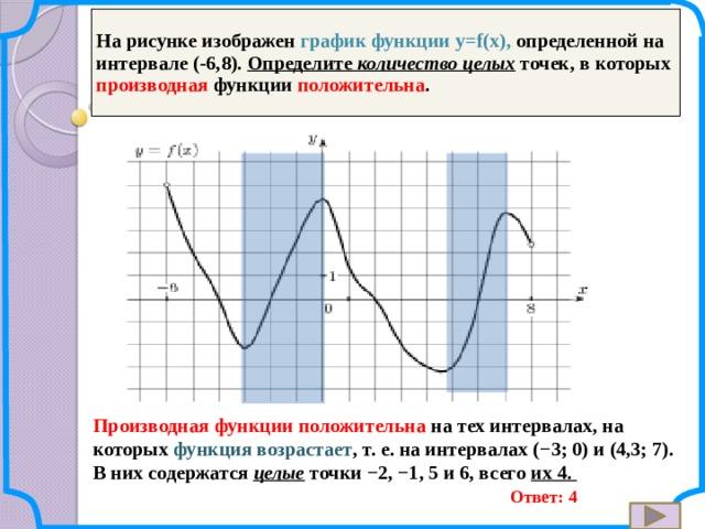 На рисунке изображен график функции y=f(x), определенной на интервале (-6,8). Определите количество целых  точек, в которых производная функции положительна . Производная функции положительна на тех интервалах, на которых функция возрастает , т.е. на интервалах (−3; 0) и (4,3; 7). В них содержатся целые точки −2, −1, 5 и 6, всего их 4. Ответ: 4