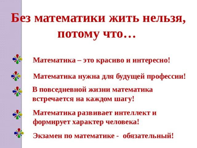 Без математики жить нельзя, потому что… Математика – это красиво и интересно! Математика нужна для будущей профессии! В повседневной жизни математика встречается на каждом шагу! Математика развивает интеллект и формирует характер человека! Экзамен по математике - обязательный!