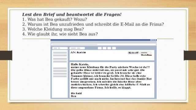 Lest den Brief und beantwortet die Fragen!  1. Was hat Bea gekauft? Wozu?  2. Warum ist Bea unzufrieden und schreibt die E-Mail an die Frima?  3. Welche Kleidung mag Bea?  4. Wie glaubt ihr, wie sieht Bea aus?