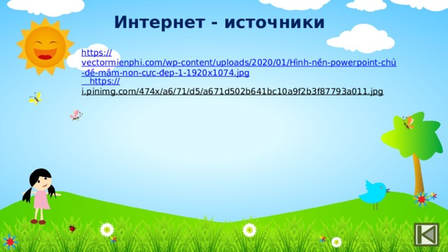 Интернет - источники https:// vectormienphi.com/wp-content/uploads/2020/01/Hình-nền-powerpoint-chủ-đề-mầm-non-cực-đẹp-1-1920x1074.jpg  https:// i.pinimg.com/474x/a6/71/d5/a671d502b641bc10a9f2b3f87793a011.jpg