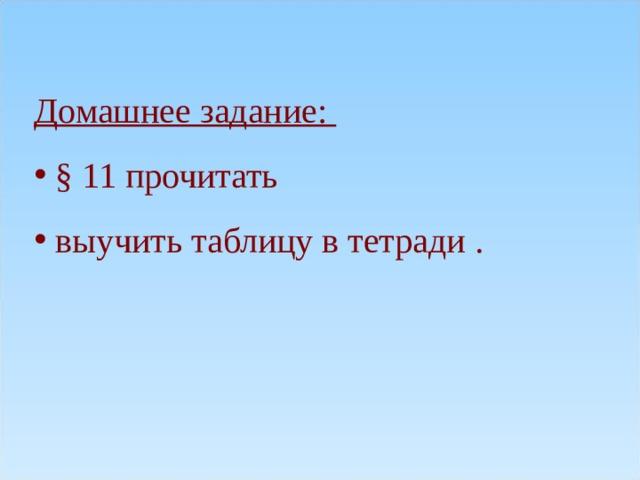 Домашнее задание:   § 11 прочитать  выучить таблицу в тетради .