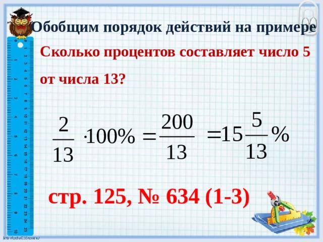 Обобщим порядок действий на примере Сколько процентов составляет число 5 от числа 13?   стр. 125, № 634 (1-3)