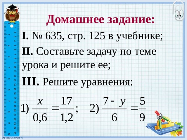 Домашнее задание: I. № 635, стр. 125 в учебнике; II. Составьте задачу по теме урока и решите ее; III. Решите уравнения: