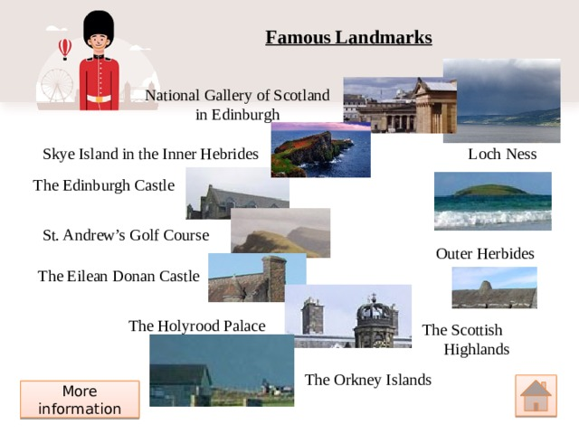 Famous Landmarks National Gallery of Scotland in Edinburgh Loch Ness Skye Island in the Inner Hebrides The Edinburgh Castle St. Andrew's Golf Course Outer Herbides The Eilean Donan Castle The Holyrood Palace The Scottish Highlands The Orkney Islands More information