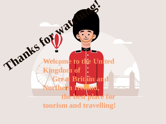 Thanks for watching! Welcome to the United Kingdom of  Great Britain and Northe r n Ireland,  the best place for tourism and travelling!