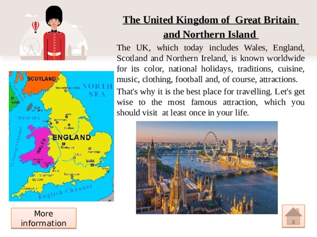The United Kingdom of Great Britain and Northern Island The UK, which today includes Wales, England, Scotland and Northern Ireland, is known worldwide for its color, national holidays, traditions, cuisine, music, clothing, football and, of course, attractions. That's why it is the best place for travelling. Let's get wise to the most famous attraction, which you should visit at least once in your life. More information