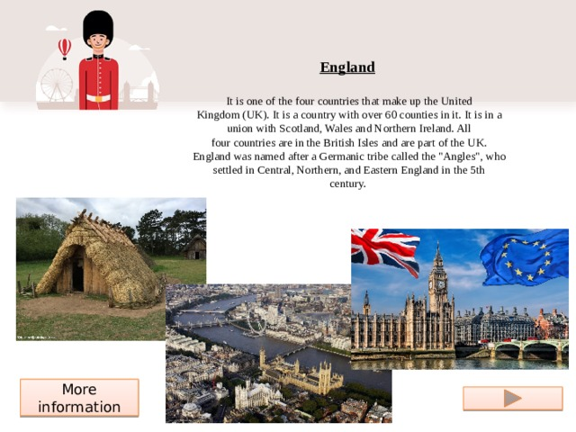 England    It is one ofthe four countriesthat make up theUnited Kingdom(UK). It is a country with over 60 counties in it. It is in a union withScotland,WalesandNorthern Ireland. All fourcountriesare in the British Isles and are part of the UK. England was named after aGermanictribe called the