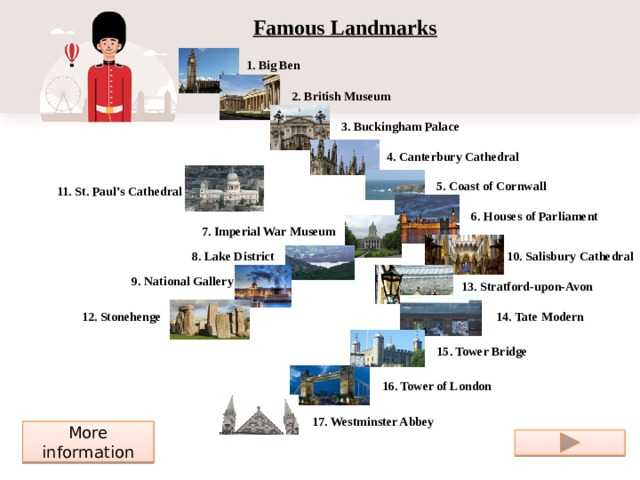 Famous Landmarks 1. Big Ben 2. British Museum 3. Buckingham Palace 4. Canterbury Cathedral 5. Coast of Cornwall 11. St. Paul's Cathedral 6. Houses of Parliament 7. Imperial War Museum 10. Salisbury Cathedral 8. Lake District 9. National Gallery 13. Stratford-upon-Avon 12. Stonehenge 14. Tate Modern 15. Tower Bridge 16. Tower of London 17. Westminster Abbey More information