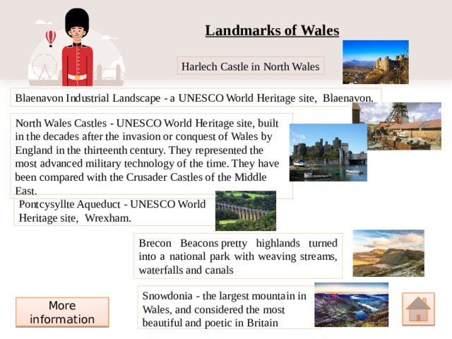 Landmarks of Wales Harlech Castle in North Wales Blaenavon Industrial Landscape- aUNESCO World Heritage site, Blaenavon. North Wales Castles-UNESCO World Heritage site, built in the decades after the invasion or conquest of Wales by England in the thirteenth century. They represented the most advanced military technology of the time. They have been compared with the Crusader Castles of the Middle East. Pontcysyllte Aqueduct-UNESCO World Heritage site, Wrexham. Brecon Beaconspretty highlands turned into a national park with weaving streams, waterfalls and canals Snowdonia- the largest mountain in Wales, and considered the most beautiful and poetic in Britain More information