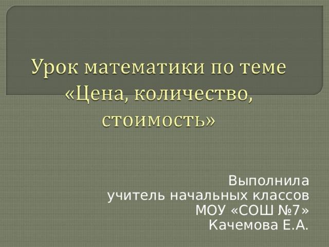 Выполнила учитель начальных классов МОУ «СОШ №7» Качемова Е.А.