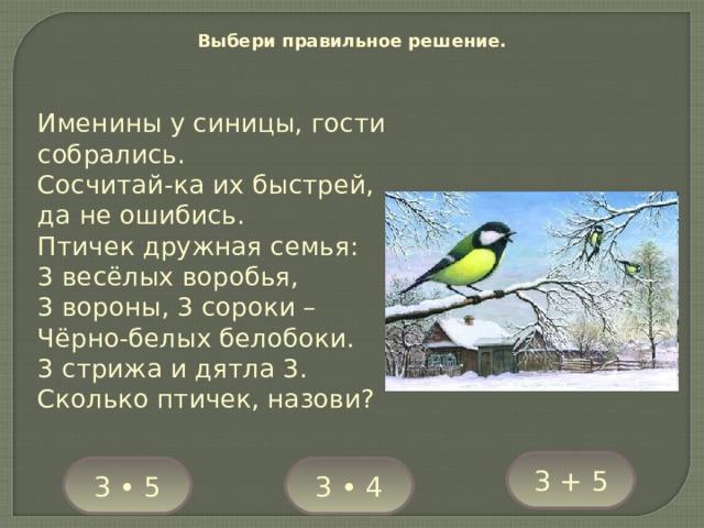 Выбери правильное решение. Именины у синицы, гости собрались. Сосчитай-ка их быстрей, да не ошибись. Птичек дружная семья: 3 весёлых воробья, 3 вороны, 3 сороки – Чёрно-белых белобоки. 3 стрижа и дятла 3. Сколько птичек, назови? 3 + 5 3 • 5 3 • 4