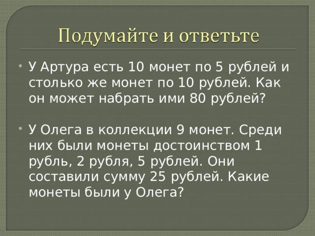 У Артура есть 10 монет по 5 рублей и столько же монет по 10 рублей. Как он может набрать ими 80 рублей?  У Олега в коллекции 9 монет. Среди них были монеты достоинством 1 рубль, 2 рубля, 5 рублей. Они составили сумму 25 рублей. Какие монеты были у Олега?