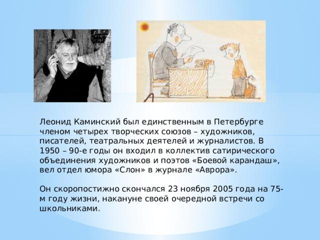 Леонид Каминский был единственным в Петербурге членом четырех творческих союзов – художников, писателей, театральных деятелей и журналистов. В 1950 – 90-е годы он входил в коллектив сатирического объединения художников и поэтов «Боевой карандаш», вел отдел юмора «Слон» в журнале «Аврора». Он скоропостижно скончался 23 ноября 2005 года на 75-м году жизни, накануне своей очередной встречи со школьниками.