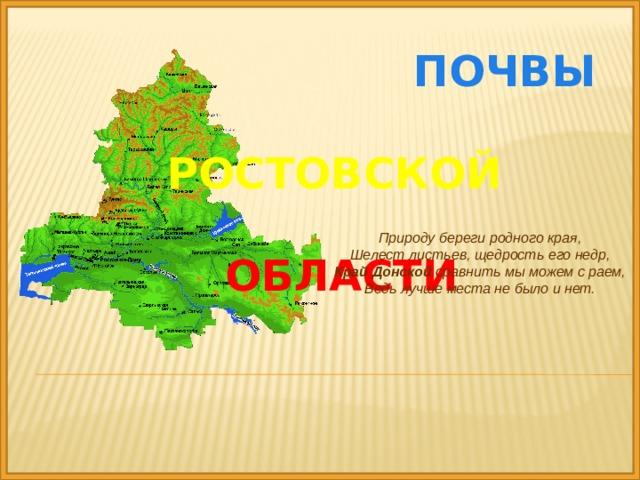 Почвы   Ростовской    области Природу береги родногокрая,  Шелест листьев, щедрость его недр, Край  Донской сравнить мы можем с раем, Ведь лучше места не было и нет.