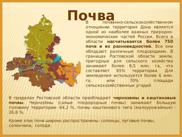 Почва В почвенно-сельскохозяйственном отношении территория Дона является одной из наиболее важных природно-экономических частей России. Всего в области насчитывается более 750 почв и их разновидностей. Все они обладают различным плодородием. В границах Ростовской области земли, пригодные для сельского хозяйства занимают более 8,5 млн. га, что составляет 85% территории. Для земледелия используется более 6 млн. га, или 70% площади сельскохозяйственных угодий В  пределах Ростовской области преобладают черноземы и каштановые почвы . Чернозѐмы (самые плодородные почвы) занимают большую половину территории- 64,2 %, почвы каштанового типа (малоурожайные) - 26,6 %. Кроме этих почв широко распространены: солонцы, луговые почвы, солончаки, солоди.