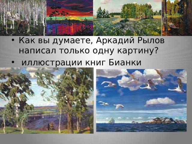 Как вы думаете, Аркадий Рылов написал только одну картину?  иллюстрации книг Бианки