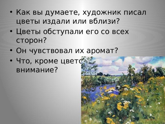 Как вы думаете, художник писал цветы издали или вблизи? Цветы обступали его со всех сторон? Он чувствовал их аромат? Что, кроме цветов, привлекло его внимание?