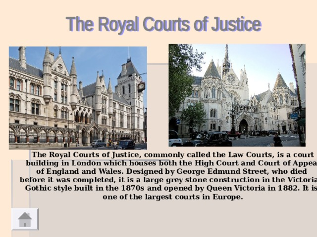 The Royal Courts of Justice, commonly called the Law Courts, is a court  building in London which houses both the High Court and Court of Appeal of England and Wales. Designed by George Edmund Street, who died before it was completed, it is a large grey stone construction in the Victorian Gothic style built in the 1870s and opened by Queen Victoria in 1882. It is one of the largest courts in Europe.