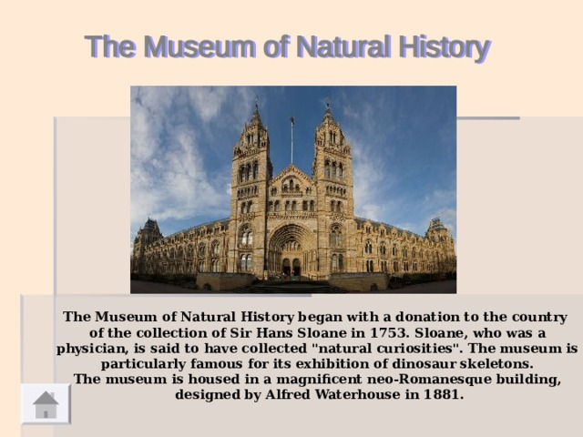 The Museum of Natural History began with a donation to the country of the collection of Sir Hans Sloane in 1753. Sloane, who was a  physician, is said to have collected