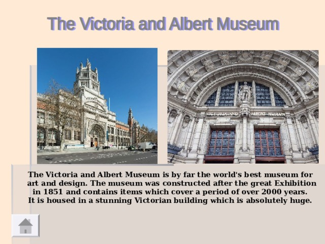 The Victoria and Albert Museum is by far the world's best museum for  art and design. The museum was constructed after the great Exhibition  in 1851 and contains items which cover a period of over 2000 years. It is housed in a stunning Victorian building which is absolutely huge.