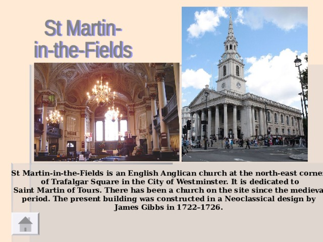 St Martin-in-the-Fields is an English Anglican church at the north-east corner  of Trafalgar Square in the City of Westminster. It is dedicated to  Saint Martin of Tours. There has been a church on the site since the medieval  period. The present building was constructed in a Neoclassical design by James Gibbs in 1722–1726.