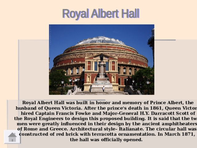 Royal Albert Hall  was built in honor and memory of Prince Albert, the  husband of Queen Victoria.  After the prince's death in 1861, Queen Victoria hired Captain Francis Fowke and Major-General H.Y. Darracott Scott of the Royal Engineers to design this proposed building. It is said that the two men were greatly influenced in their design by the ancient amphitheaters of Rome and Greece. Architectural style- Italianate. The circular hall was constructed of red brick with terracotta ornamentation.  In March 1871, the hall was officially opened.