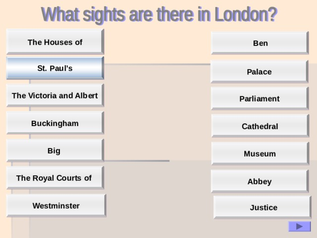 The Houses of The Houses of  Ben St. Paul's Palace The Victoria and Albert Parliament Buckingham  Cathedral  Big Museum The Royal Courts of Abbey Westminster  Justice