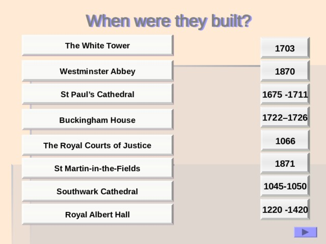 The White Tower 1703 1870 Westminster Abbey St Paul's Cathedral 1675 -1711 1722–1726 Buckingham House  1066  The Royal Courts of Justice 1871 St Martin-in-the-Fields 1045-1050 Southwark Cathedral 1220 -1420 Royal Albert Hall