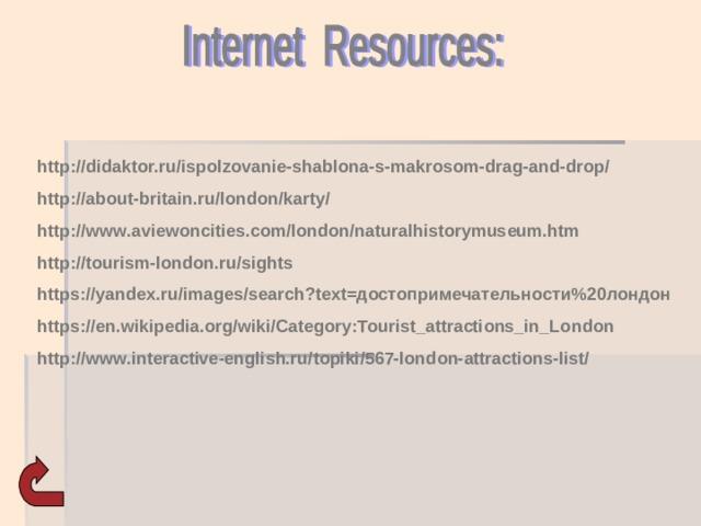 http://didaktor.ru/ispolzovanie-shablona-s-makrosom-drag-and-drop/ http://about-britain.ru/london/karty/ http://www.aviewoncities.com/london/naturalhistorymuseum.htm http://tourism-london.ru/sights https://yandex.ru/images/search?text=достопримечательности%20лондон https://en.wikipedia.org/wiki/Category:Tourist_attractions_in_London http://www.interactive-english.ru/topiki/567-london-attractions-list/