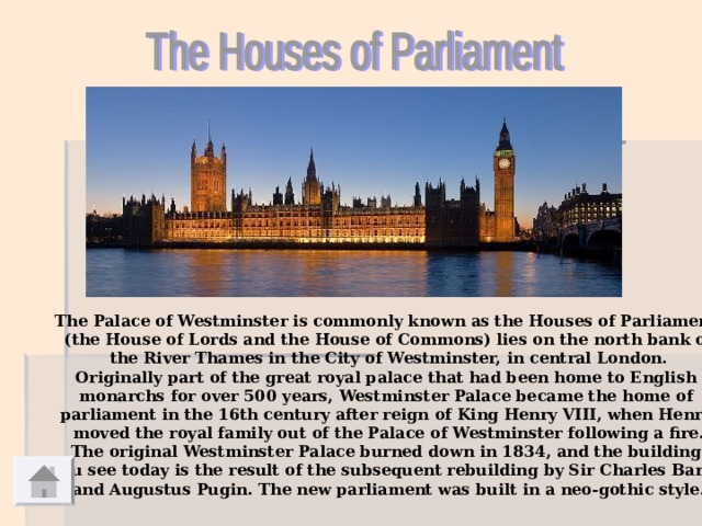 The Palace of Westminster is commonly known as the Houses of Parliament (the House of Lords and the House of Commons) lies on the north bank of  the River Thames in the City of Westminster, in central London. Originally part of the great royal palace that had been home to English monarchs for over 500 years, Westminster Palace became the home of parliament in the 16th century after reign of King Henry VIII, when Henry moved the royal family out of the Palace of Westminster following a fire. The original Westminster Palace burned down in 1834, and the building you see today is the result of the subsequent rebuilding by Sir Charles Barry and Augustus Pugin. The new parliament was built in a neo-gothic style.