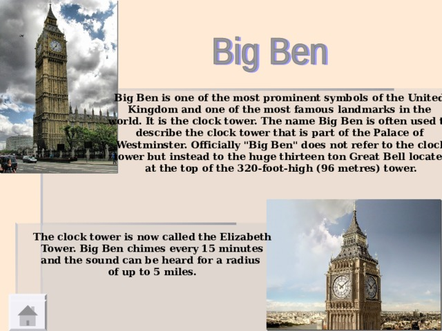 Big Ben is one of the most prominent symbols of the United Kingdom and one of the most famous landmarks in the world. It is the clock tower. The name Big Ben is often used to describe the clock tower that is part of the Palace of Westminster. Officially