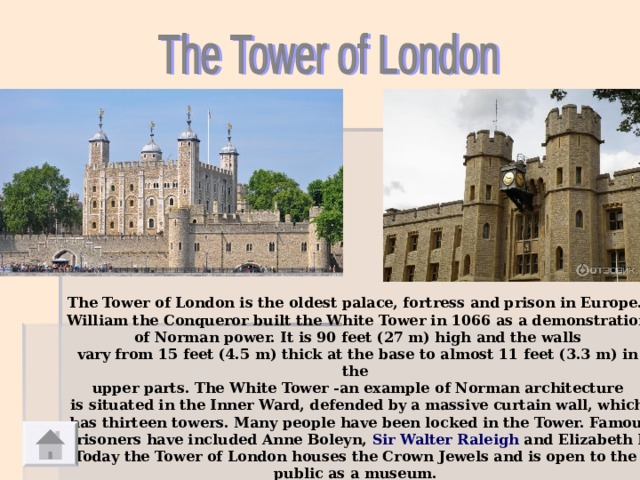 The Tower of London is the oldest palace, fortress and prison in Europe. William the Conqueror built the White Tower in 1066 as a demonstration  of Norman power. It is 90 feet (27m) high and the walls vary from 15 feet (4.5m) thick at the base to almost 11 feet (3.3m) in the upper parts. The White Tower -an example of Norman architecture is situated in the Inner Ward, defended by a massive curtain wall, which  has thirteen towers. Many people have been locked in the Tower. Famous prisoners have included Anne Boleyn, Sir Walter Raleigh and Elizabeth I. Today the Tower of London houses the Crown Jewels and is open to the public as a museum.